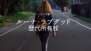 ルーナ・ラブグッドの歴代所有杖【素材・経緯・エピソード】